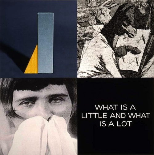 "John Baldessari. ""Tetrad Series: WHAT IS A LITTLE AND WHAT IS A LOT,"" 1999. Digital printing, hand lettering, and acrylic paint on canvas, 94 x 94 in. © John Baldessari. Courtesy Marian Goodman Gallery, New York."